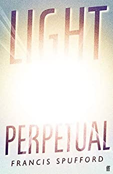 Light Perpetual: from the author of Costa Award-winning Golden Hill by [Francis Spufford]