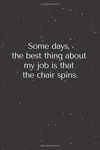 Some Days, The Best Thing About My Job Is That The Chair Spins.:Blank And Lined Journal Notebook | Gag Coworker Gift Funny Office Notebooks