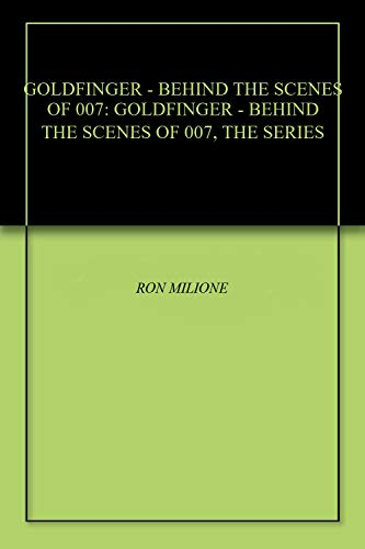 GOLDFINGER - BEHIND THE SCENES OF 007: GOLDFINGER - BEHIND THE SCENES OF 007, THE SERIES (English Edition)