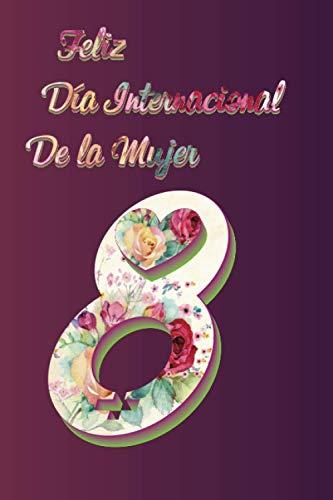 Feliz Día Internacional de la Mujer Notebook: 8 de marzo | Regalo Para Las Mujeres Madres Novias Hermanas Amigas y compañeras | 21.59 x 21.59 Cm | 6 x 9 In 120 Páginas a Rayas