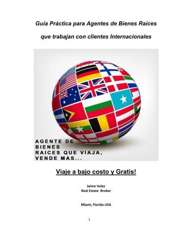 Guia Practica Para Agentes de Bienes Raices que Trabajan con Clientes Internacionales: Venda mas Bienes Raices... Viajando a bajo costo o Gratis! (Spanish Edition)
