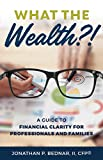 What The Wealth?!: A Guide to Financial Clarity for Professionals and Families