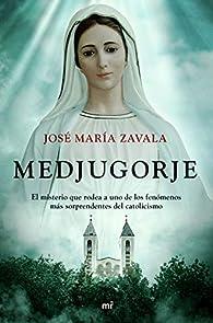 Medjugorje: El misterio que rodea a uno de los fenómenos más sorprendentes del catolicismo par José María Zavala