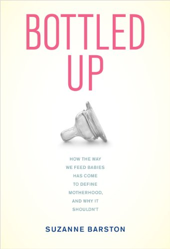 Bottled Up: How the Way We Feed Babies Has Come to Define Motherhood, and Why It Shouldn't (English Edition)