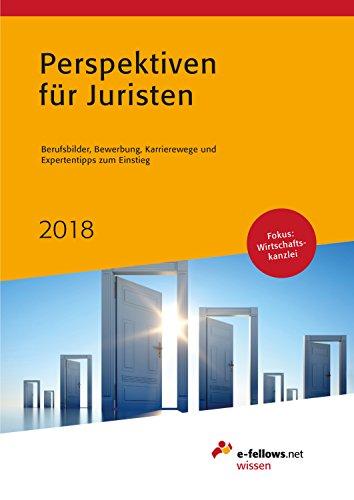 Perspektiven für Juristen 2018: Berufsbilder, Bewerbung, Karrierewege und Expertentipps zum Einstieg (e-fellows.net-Wissen)