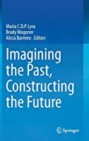 Imagining the Past, Constructing the Future