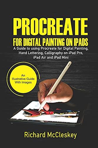 Procreate For Digital Painting On iPads: A Guide to Using Procreate for Digital Painting, Hand Lettering, Calligraphy on iPad Pro, iPad Air and iPad Mini