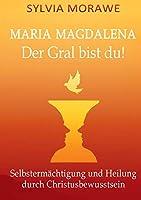 Maria Magdalena: Der Gral bist du: Selbstermaechtigung und Heilung durch Christusbewusstsein