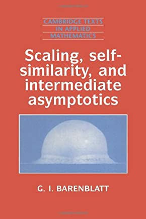 Scaling, Self-similarity, and Intermediate Asymptotics: Dimensional Analysis and Intermediate Asymptotics (Cambridge Texts in Applied Mathematics)