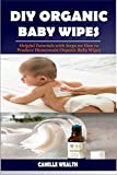 DIY ORGANIC BABY WIPES: Helpful Tutorials with Steps on How to Produce Homemade Organic Baby Wipes (English Edition)