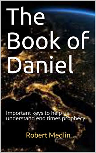 The Book of Daniel: Important keys to help us understand end times prophecy. by [Robert Medlin]