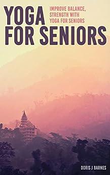 Yoga for Seniors : Improve Balance, Strength with Yoga for Seniors by [Doris J. Barnes]