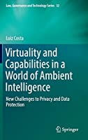 Virtuality and Capabilities in a World of Ambient Intelligence: New Challenges to Privacy and Data Protection (Law, Governance and Technology Series (32))