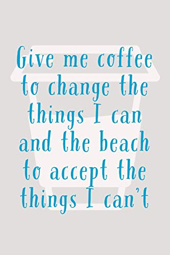 Give Me Coffee To Change The Things I Can: Humorous Holiday, Travel And Vacation Quote - 6'x9' Notebook With 100 Lined Pages