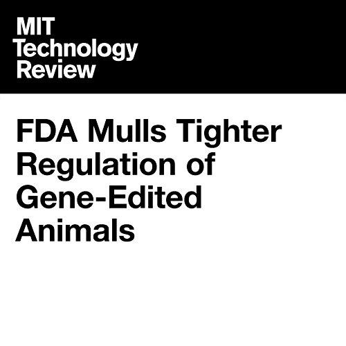 FDA Mulls Tighter Regulation of Gene-Edited Animals audiobook cover art