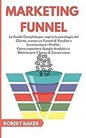 Marketing Funnel: La Guida Completa per capire la psicologia del Cliente, creare un Funnel di Vendita e Incrementare i Profitti. Come impostare Google Analytics e Ottimizzare il Tasso di Conversione