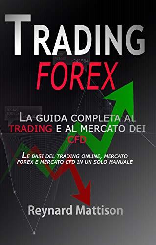 TRADING FOREX: LA GUIDA BASE AL TRADING ONLINE, AL MERCATO FOREX E AI CONTRATTI CFD - Ed.2019 (Italian Edition)
