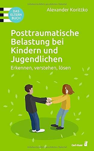Posttraumatische Belastung bei Kindern und Jugendlichen: Erkennen, verstehen, lösen. Das Elternbuch (Carl-Auer Ratgeber)
