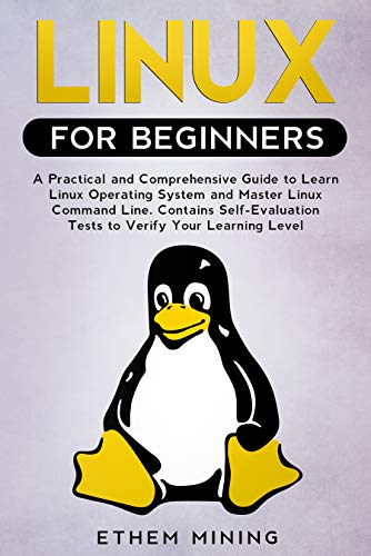 Linux for Beginners: A Practical and Comprehensive Guide to Learn Linux Operating System and Master Linux Command Line. Contains Self-Evaluation Tests to Verify Your Learning Level