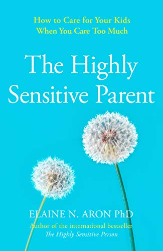 Aron, E: Highly Sensitive Parent: How to Care for Your Kids When You Care Too Much
