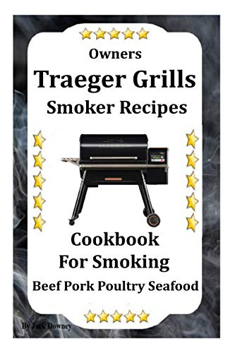 Owners Traeger Grill & Smoker Recipes: Cookbook For Smoked Beef Pork Poultry Seafood