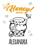 Honey! Sketches Alexandra: Personalized Bees Sketchbook & Journal For Girls Who Loves Bees and Honeybee . 8.5'x11' - 100 Pages to Drawing, Painting, ... Doodle & Create Art! . Bees Notebook