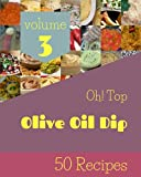 Oh! Top 50 Olive Oil Dip Recipes Volume 3: Save Your Cooking Moments with Olive Oil Dip Cookbook!