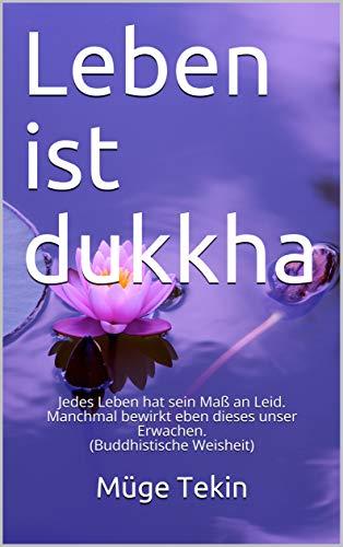 Leben ist dukkha: Jedes Leben hat sein Maß an Leid. Manchmal bewirkt eben dieses unser Erwachen. (Buddhistische Weisheit) (German Edition)