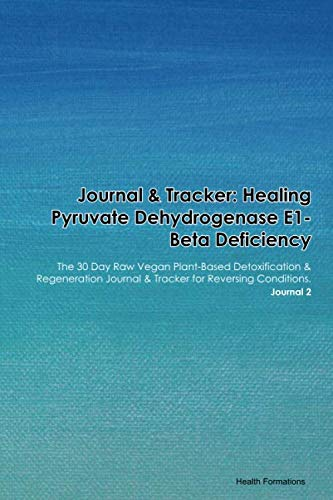 Journal & Tracker: Healing Pyruvate Dehydrogenase E1-Beta Deficiency: The 30 Day Raw Vegan Plant-Based Detoxification & Regeneration Journal & Tracker for Reversing Conditions. Journal 2