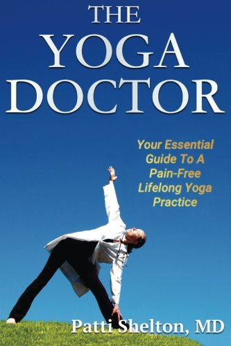 The Yoga Doctor: Your Essential Guide to a Pain-Free Lifelong Yoga Practice