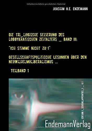 """Die tri_logische Sezierung des lobbykratischen Zeitalters / """"Ich stimme nicht zu!"""" ― Gesellschaftspolitische Lesungen über den Neowilhelmoliberalismus ... / Teilband 1 (Edition !_scheuklappenfrei_!)"""