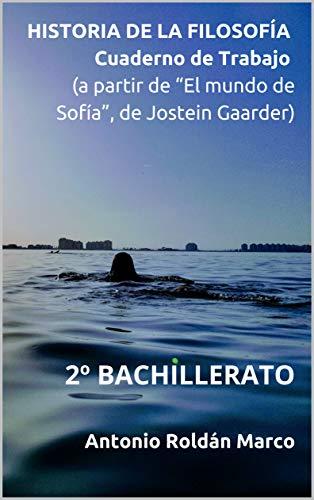 """HISTORIA DE LA FILOSOFÍA Cuaderno de Trabajo  (a partir de """"El mundo de Sofía"""", de Jostein Gaarder): 2º BACHILLERATO (Filosofía Fácil nº 16)"""
