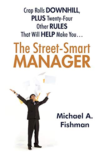 The Street-smart Manager: Crap Rolls Downhill, Plus Twenty-four Other Rules That Will Help Make You!