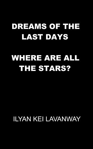 Book: Dreams of the Last Days - Where are all the Stars? by Ilyan Kei Lavanway