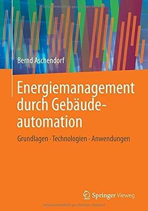 Energiemanagement durch Gebäudeautomation: Grundlagen - Technologien - Anwendungen