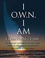 I O.W.N. I AM (I Once Was Now I AM): An Interactive Workbook to Reset Your Moral Compass By Addressing Your Gang Behavior.