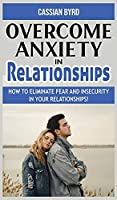 Overcome Anxiety in Relationships: How to Eliminate Fear and Insecurity in Your Relationships! Improve Your Communication with Your Partner, Cure Codependency, Stop Negative Thinking and Overcome Jealousy