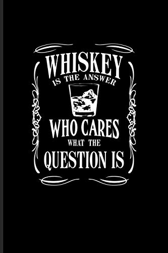 Whiskey Is The Answer Who Cares What The Question Is: Funny Whiskey Sayings Journal For Scotch, Single Malt Recipes, Making Whisky, Neat, Tasting, Chaser & Bourbon Fans - 6x9 - 100 Blank Lined Pages