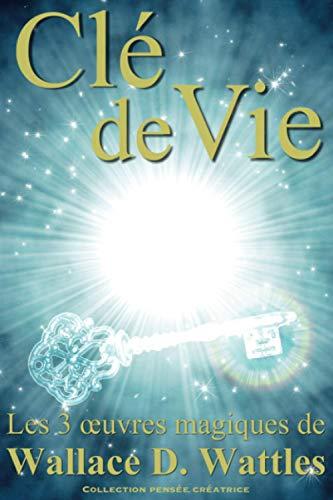 Cle De Vie Les 3 Oeuvres Magiques De Wallace D Wattles