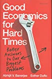 Good Economics for Hard Times - Better Answers to Our Biggest Problems