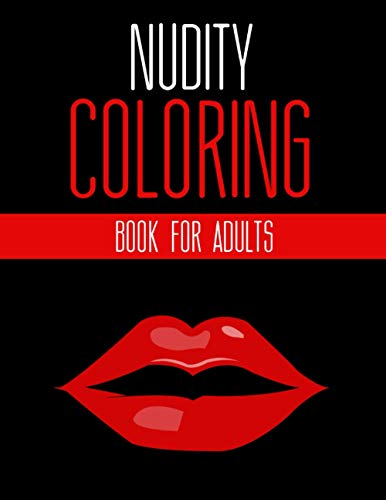 Nudity Coloring Book for Adults: Uncensored : Erotic : BDSM : Sex : Lesbian : Model : Women : Men - Sex Gift for Relaxation, Meditation and Stress-Relief (Shut the Fck Up and Color)