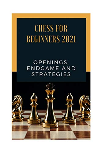 Chess for Beginners 2021 Openings Endgame and strategies: ultimate guide for beginners how to play chess