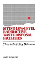 Siting Low-Level Radioactive Waste Disposal Facilities: The Public Policy Dilemma (Bibliographies and Indexes in World)