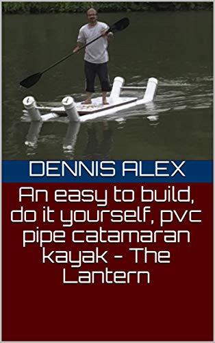 An easy to build, do it yourself, pvc pipe catamaran kayak - The Lantern (DIY Book 1) (English Edition)
