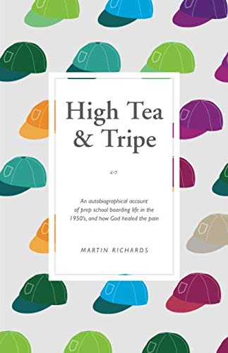 High Tea and Tripe: An autobiographical account of prep school boarding life in the 1950's, and how God healed the pain.