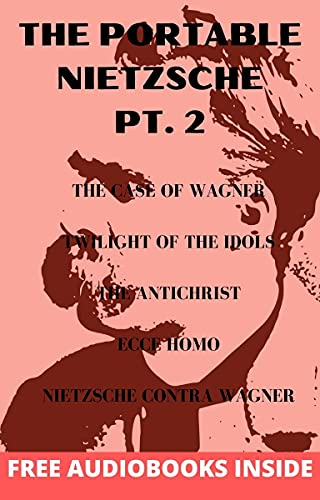 The Portable Nietzsche PT. 2: The Case of Wagner, Twilight of Idols, The Antichrist, Ecce Homo Nietzsche contra Wagner (English Edition)