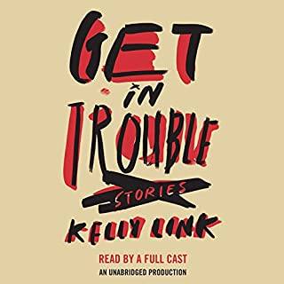 Get in Trouble     Stories              By:                                                                                                                                 Kelly Link                               Narrated by:                                                                                                                                 Grace Blewer,                                                                                        Kirby Heyborne,                                                                                        Tara Sands,                   and others                 Length: 9 hrs and 57 mins     140 ratings     Overall 3.8
