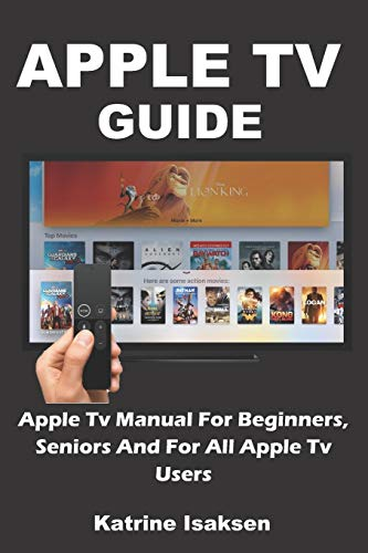 APPLE TV GUIDE: Apple Tv Manual For Beginners, Seniors And For All Apple Tv Users