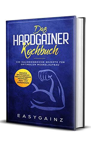 Das Hardgainer Kochbuch: 100 kalorienreiche Rezepte für optimalen Muskelaufbau - Inklusive Wochenplaner, Nährwertangaben, Müsliriegel-, Keks- und Shakerezepte