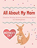 All About My Mom: Mother's Day Creative Writing Activity and Coloring Book for Kindergarten: 44 Pages of Writing, Drawing and Coloring Activities